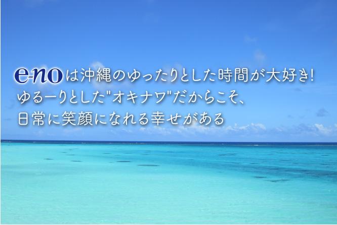 """e-no は沖縄のゆったりとした時間が大好き! ゆるーりとした """"オキナワ"""" だからこそ、日常に笑顔になれる幸せがある"""